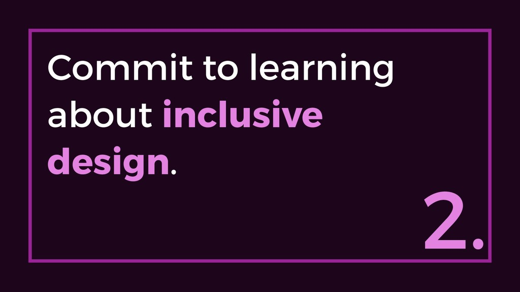 2. Commit to learning about inclusive design.