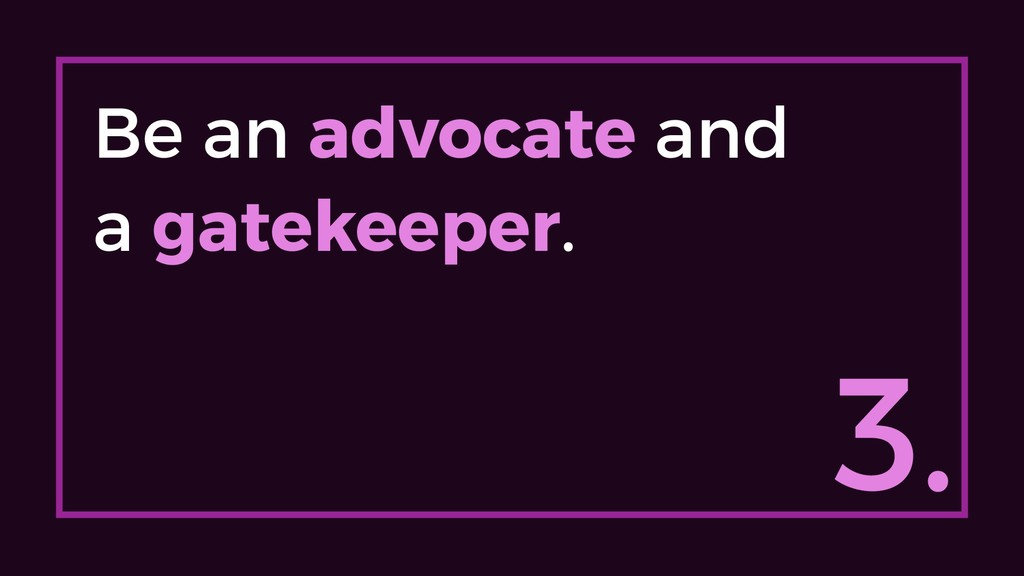 3. Be an advocate and a gatekeeper.