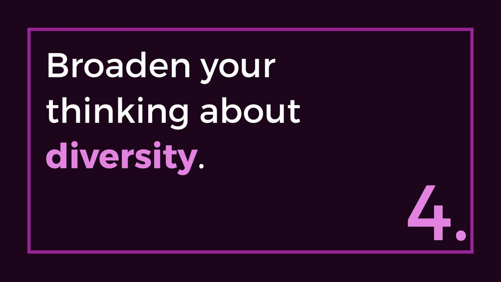 4. Broaden your thinking about