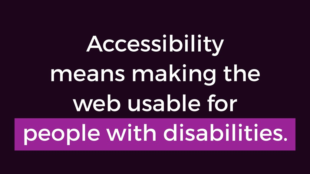 Accessibility means making the web usable for p...