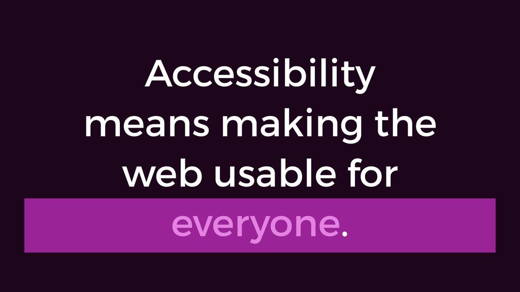 Accessibility means making the web usable for e...