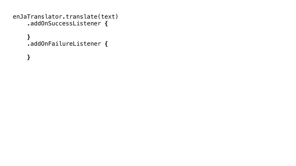 enJaTranslator.translate(text) .addOnSuccessLis...
