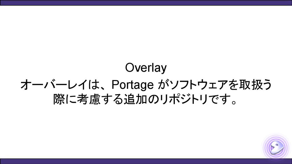 Overlay オーバーレイは、 Portage がソフトウェアを取扱う 際に考慮する追加のリ...