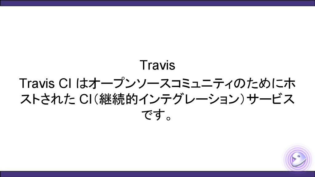 Travis Travis CI はオープンソースコミュニティのためにホ ストされた CI(継...