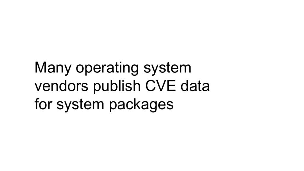 Many operating system vendors publish CVE data ...