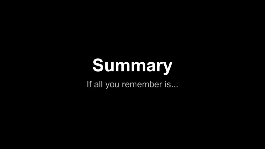 Summary If all you remember is...