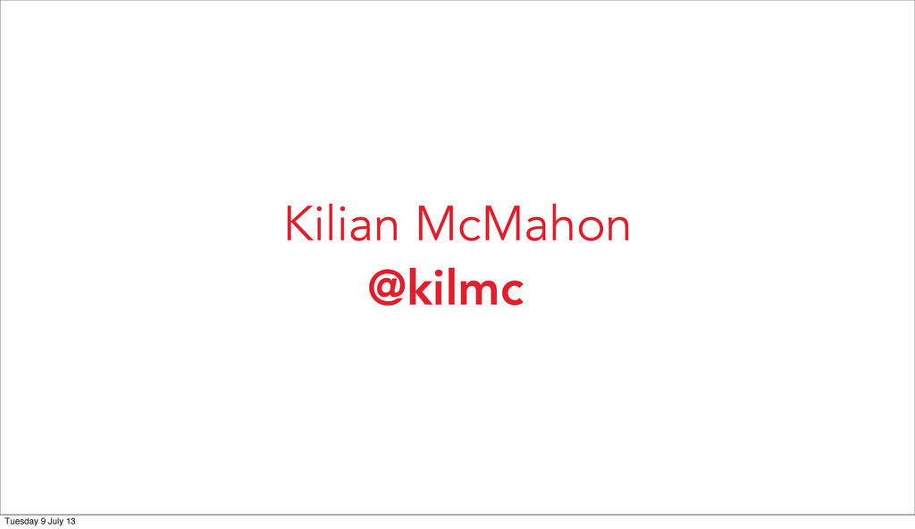 @kilmc Kilian McMahon Tuesday 9 July 13