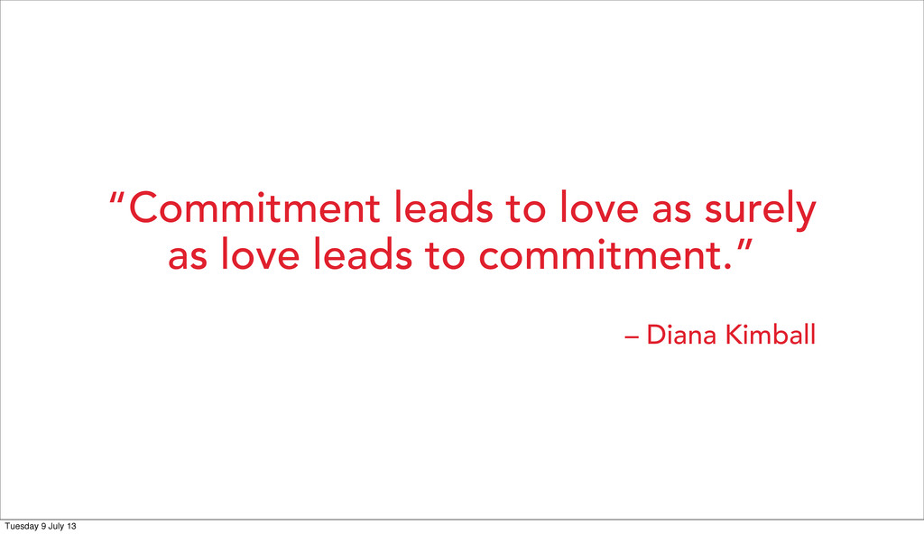 """Commitment leads to love as surely as love lea..."