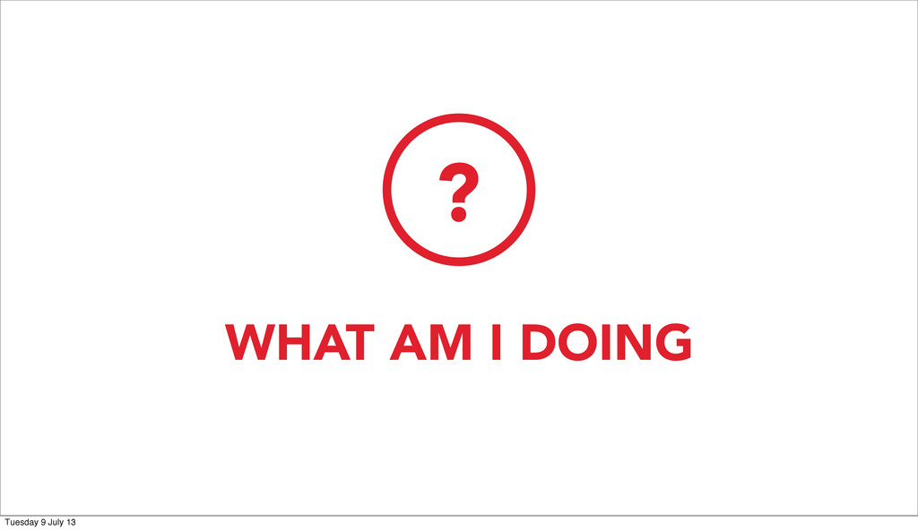 WHAT AM I DOING ? Tuesday 9 July 13