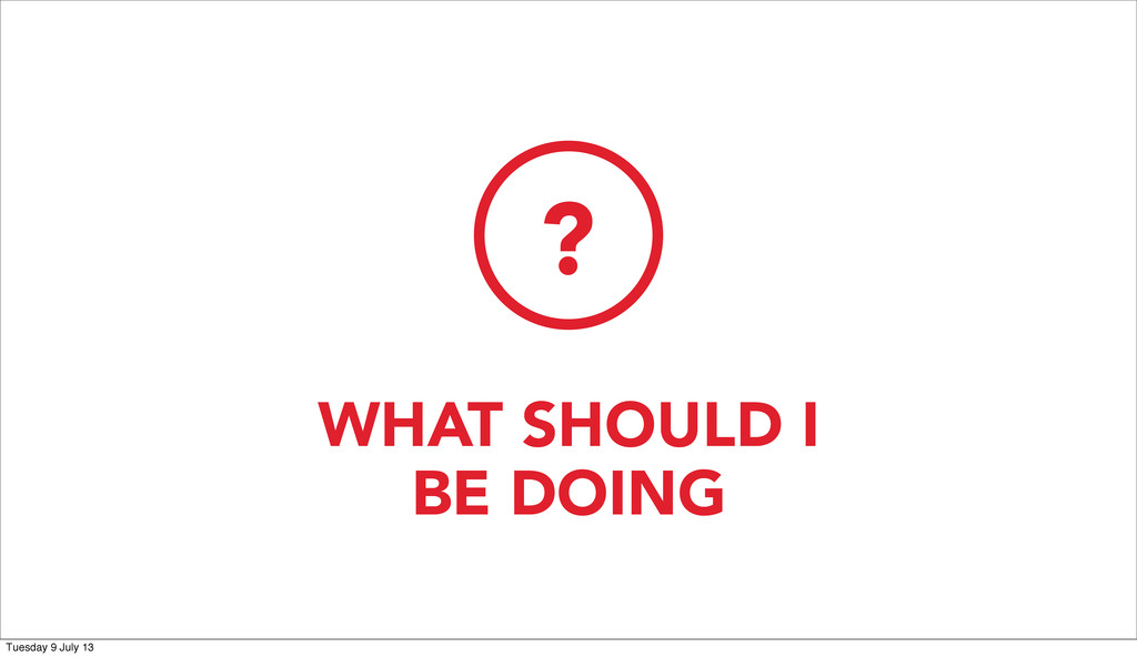 WHAT SHOULD I BE DOING ? Tuesday 9 July 13
