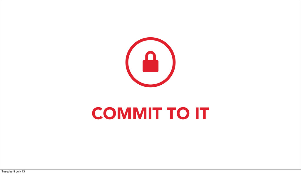 COMMIT TO IT  Tuesday 9 July 13