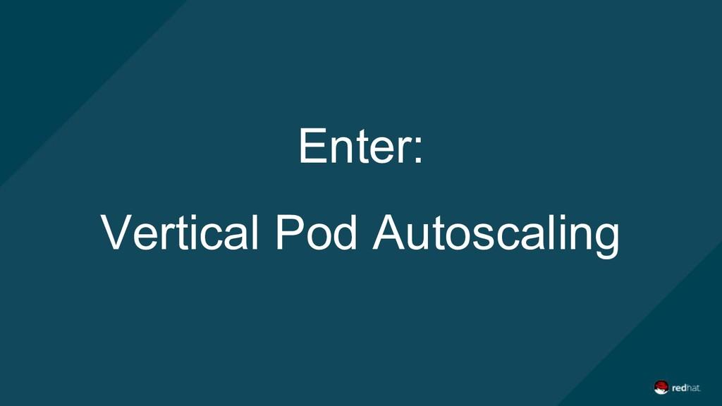 Enter: Vertical Pod Autoscaling