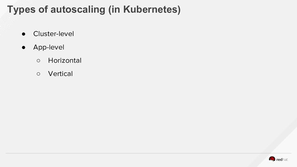 Types of autoscaling (in Kubernetes) ● Cluster-...