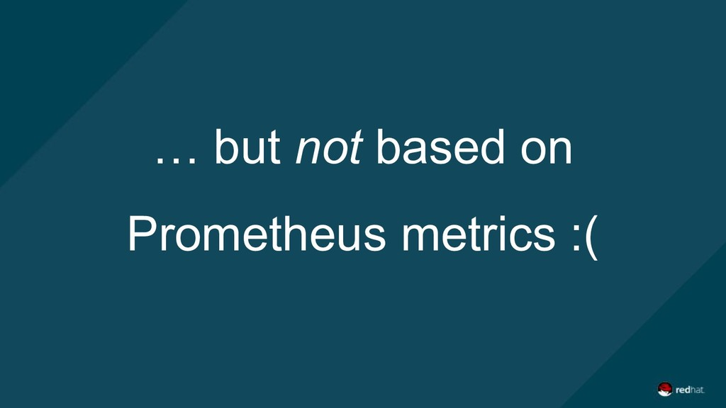 … but not based on Prometheus metrics :(