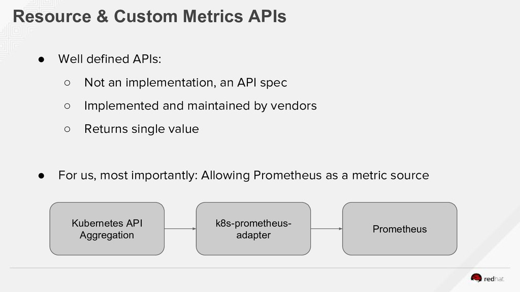 Resource & Custom Metrics APIs ● Well defined A...