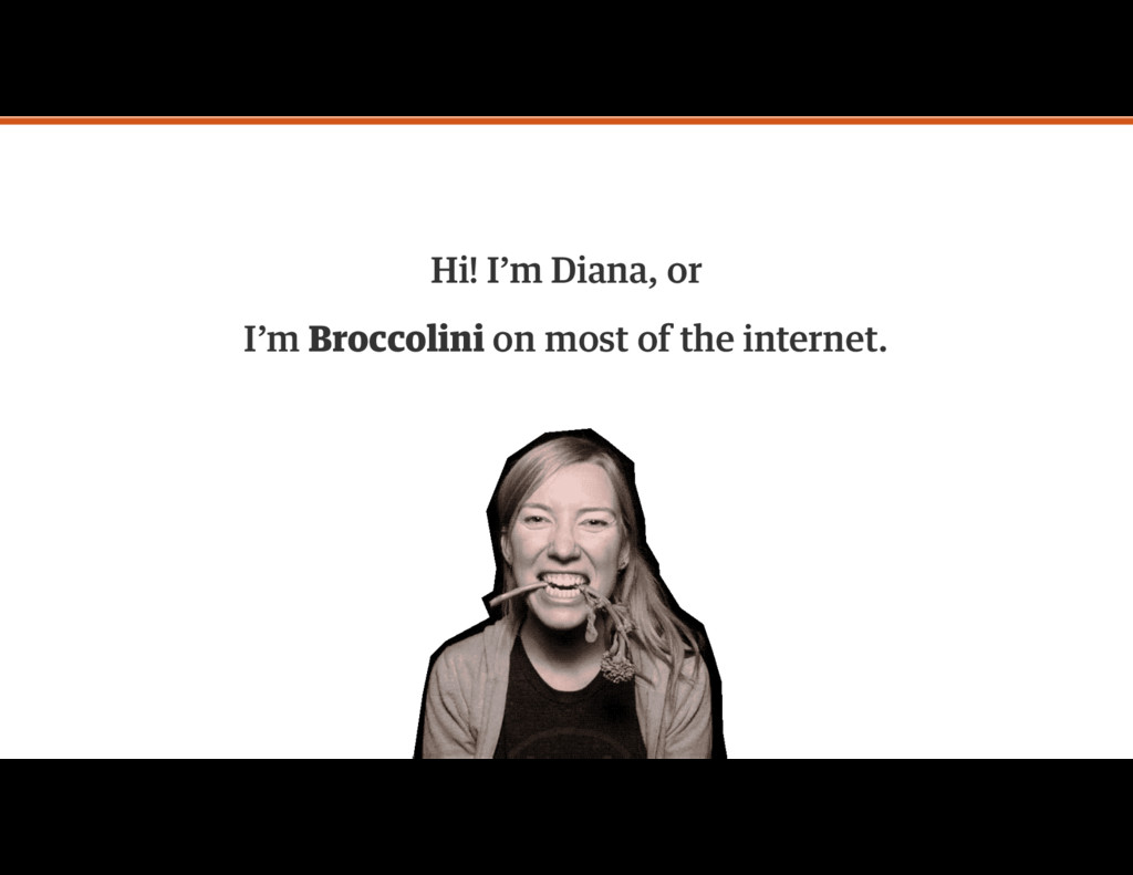 Hi! I'm Diana, or I'm Broccolini on most of the...
