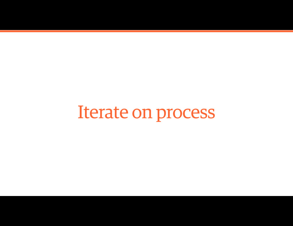 Iterate on process
