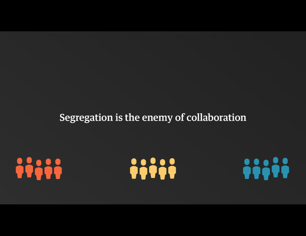 Segregation is the enemy of collaboration