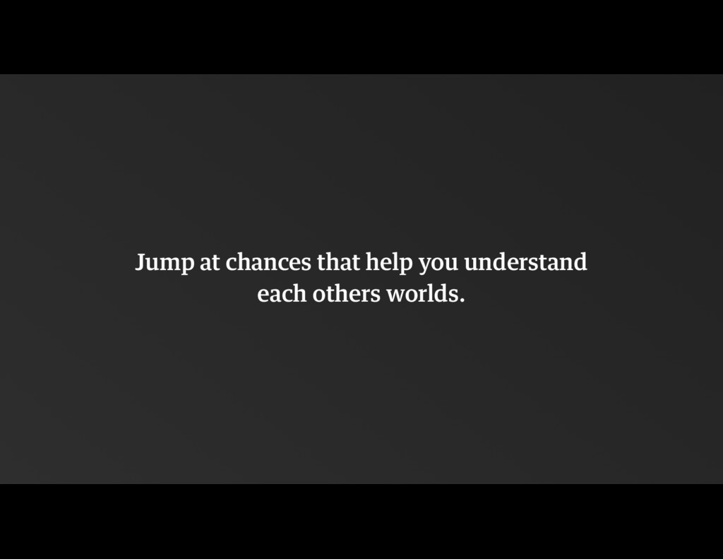 Jump at chances that help you understand 