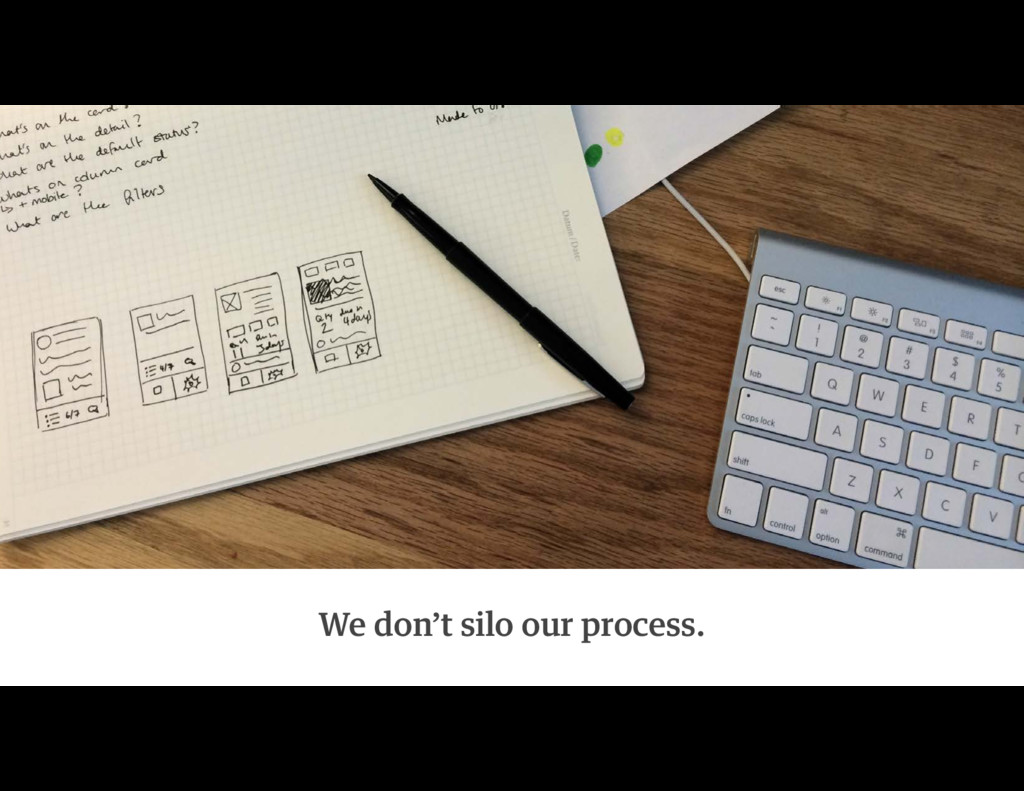 We don't silo our process.
