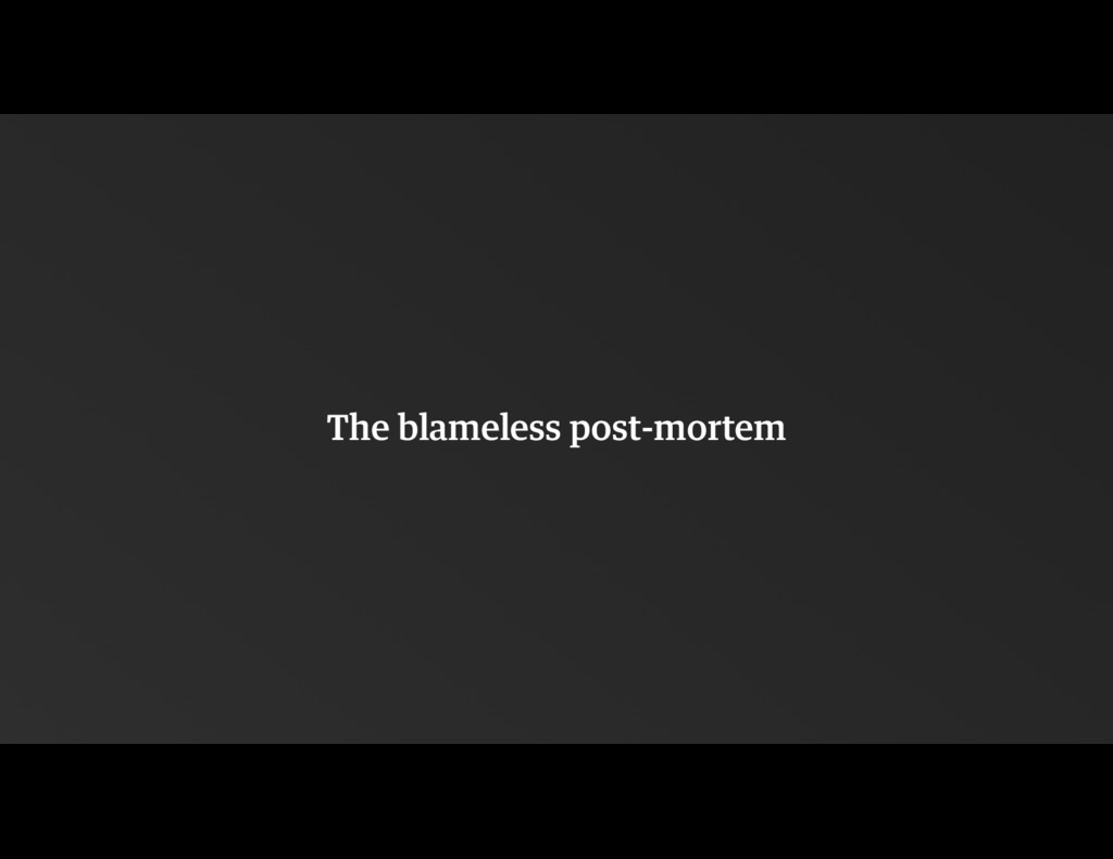 The blameless post-mortem
