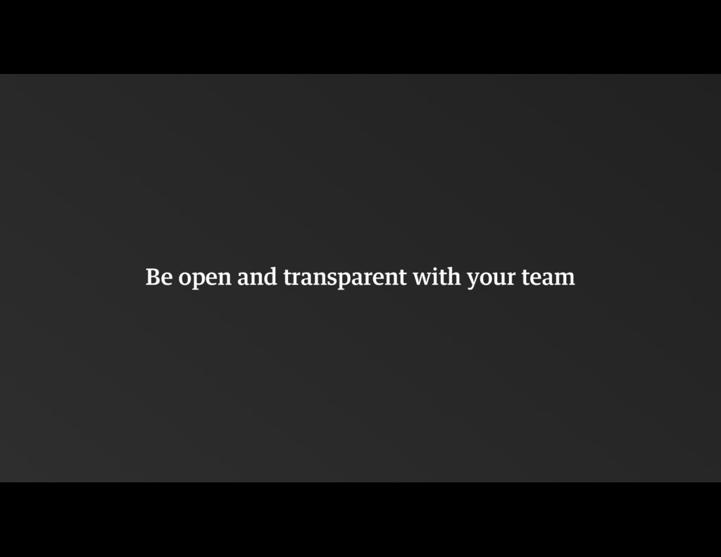 Be open and transparent with your team