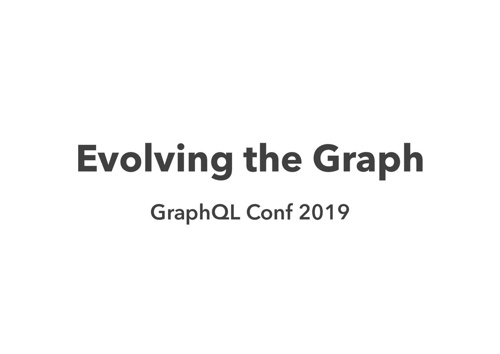 Evolving the Graph GraphQL Conf 2019
