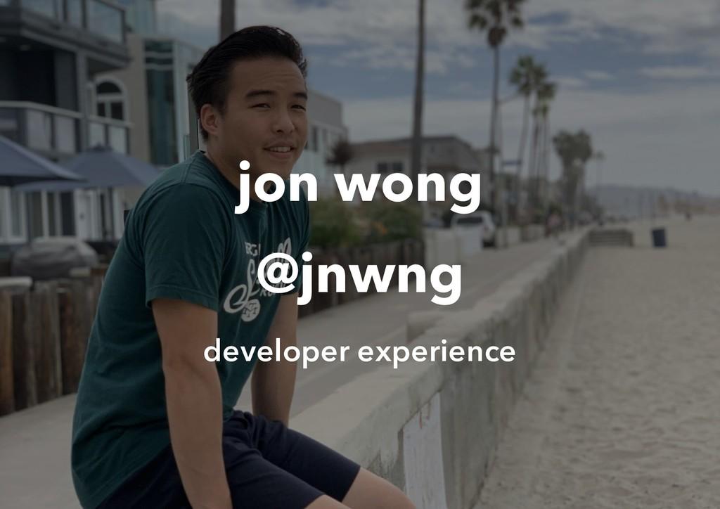 jon wong @jnwng developer experience