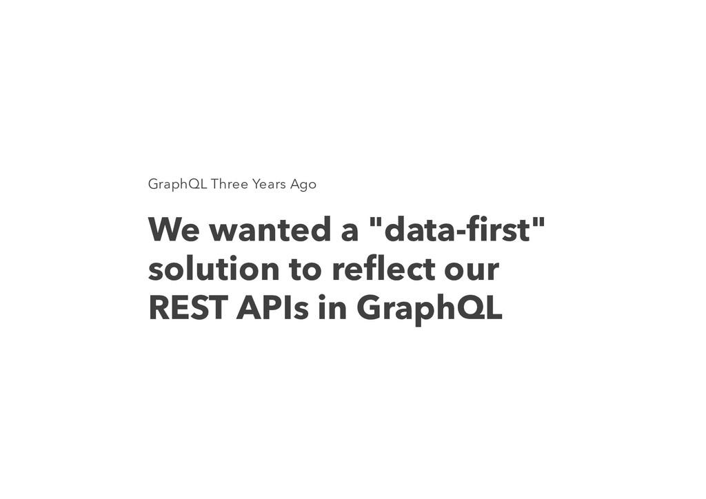 "GraphQL Three Years Ago We wanted a ""data-first""..."