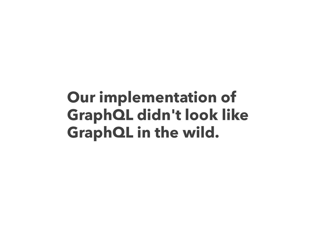 Our implementation of GraphQL didn't look like ...