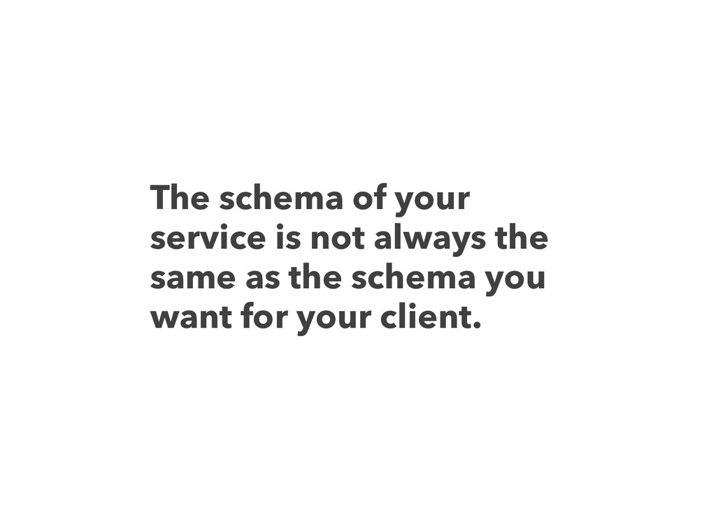The schema of your service is not always the sa...