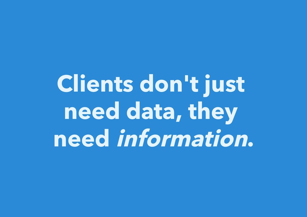 Clients don't just need data, they need informa...