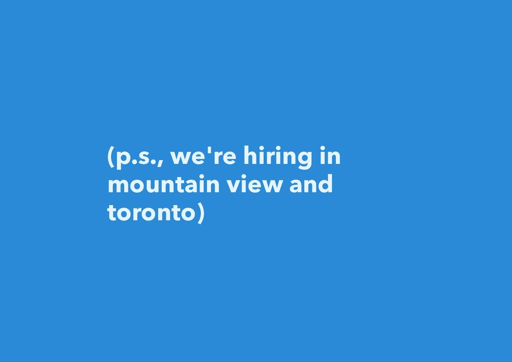 (p.s., we're hiring in mountain view and toront...