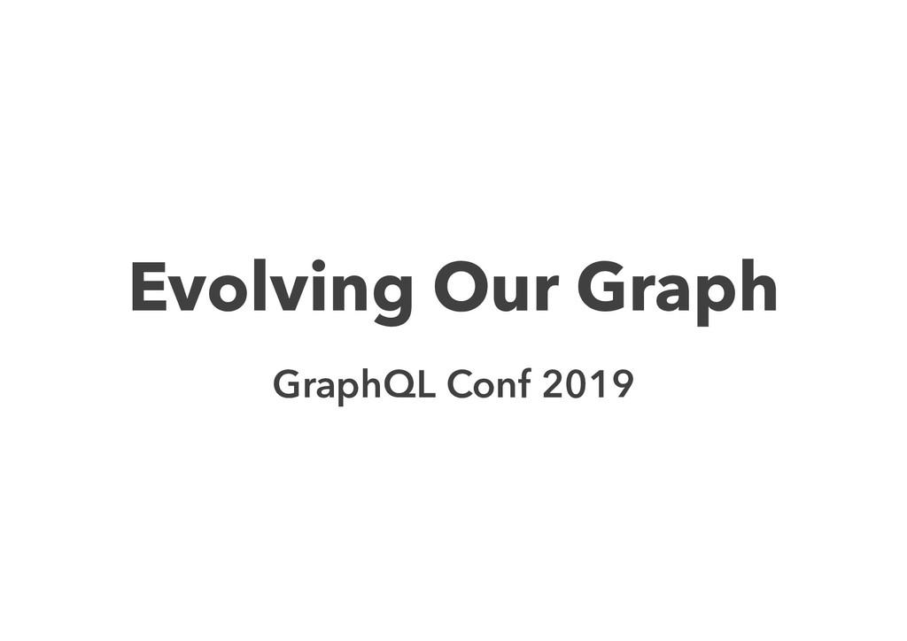 Evolving Our Graph GraphQL Conf 2019