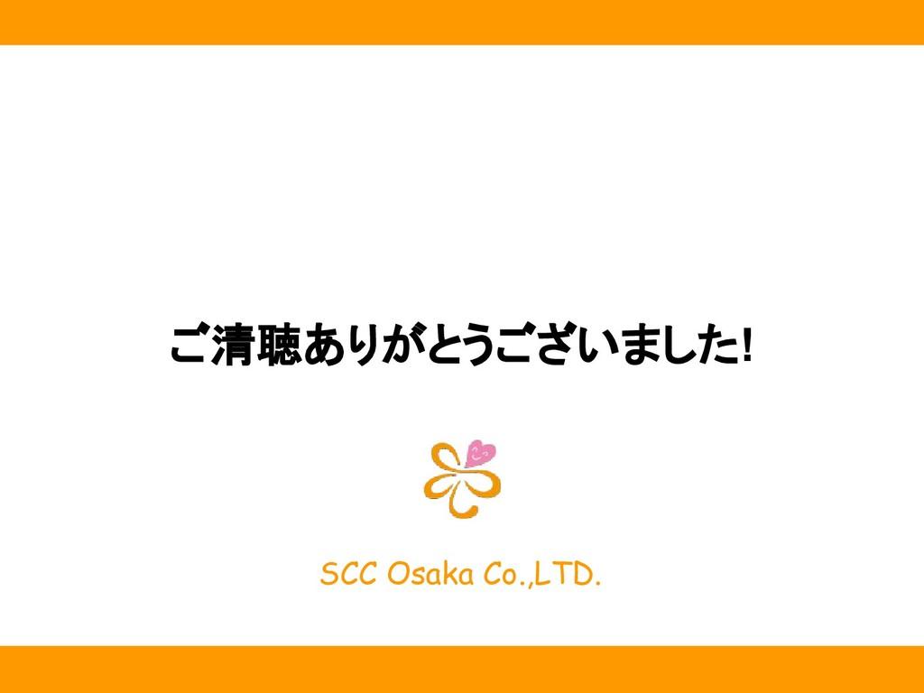 SCC Osaka Co.,LTD. ご清聴ありがとうございました!