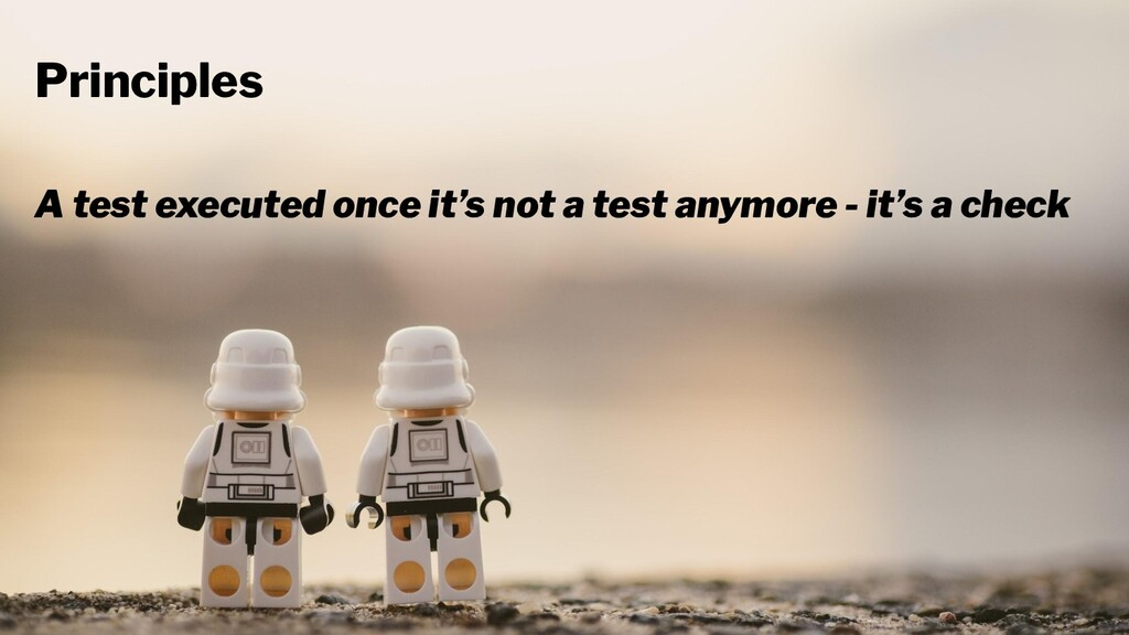 Principles A test executed once it's not a test...