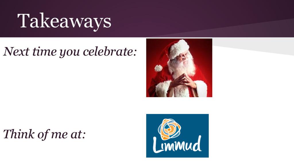 Takeaways Next time you celebrate: Think of me ...
