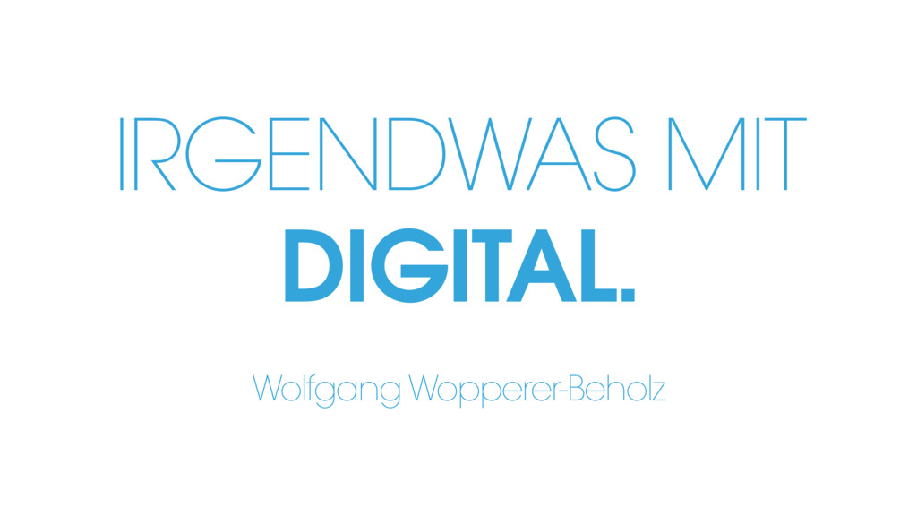 IRGENDWAS MIT DIGITAL. Wolfgang Wopperer-Beholz