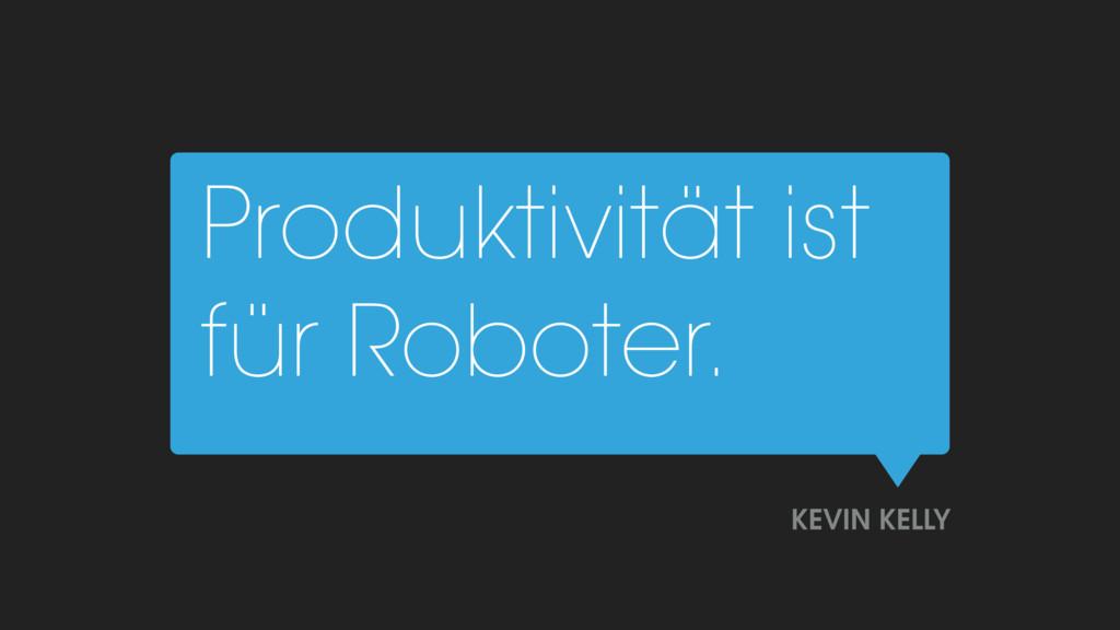 Produktivität ist für Roboter. KEVIN KELLY