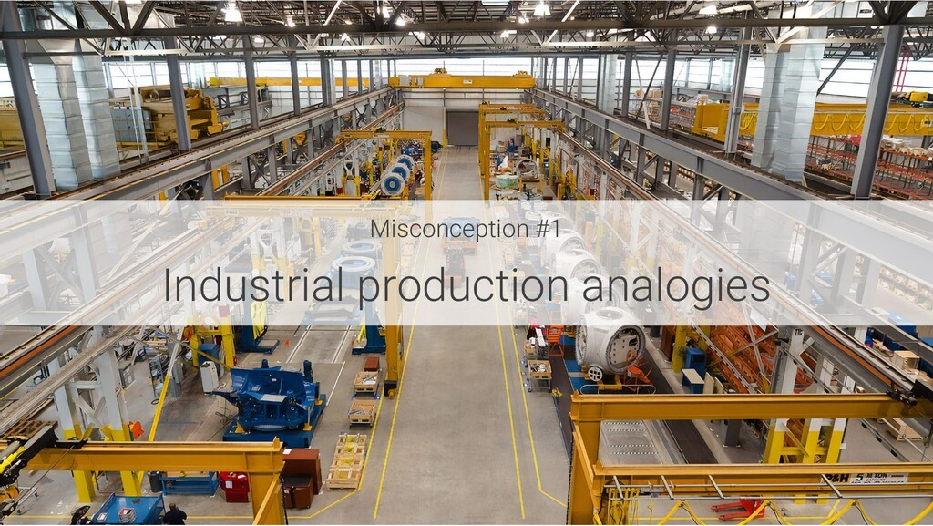 Misconception #1 Industrial production analogies