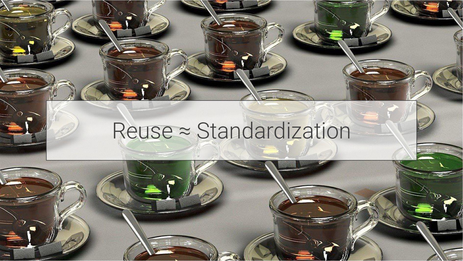 Reuse ≈ Standardization