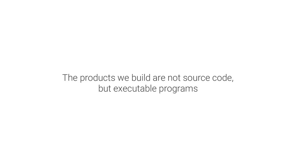 The products we build are not source code, but ...