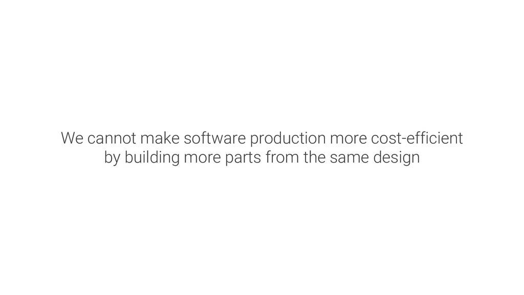 We cannot make software production more cost-ef...