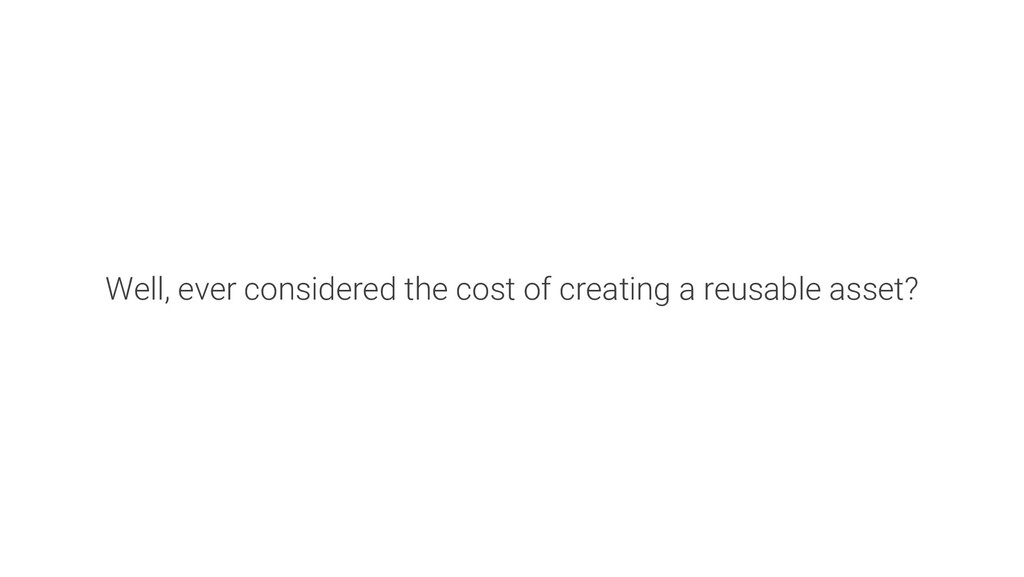 Well, ever considered the cost of creating a re...