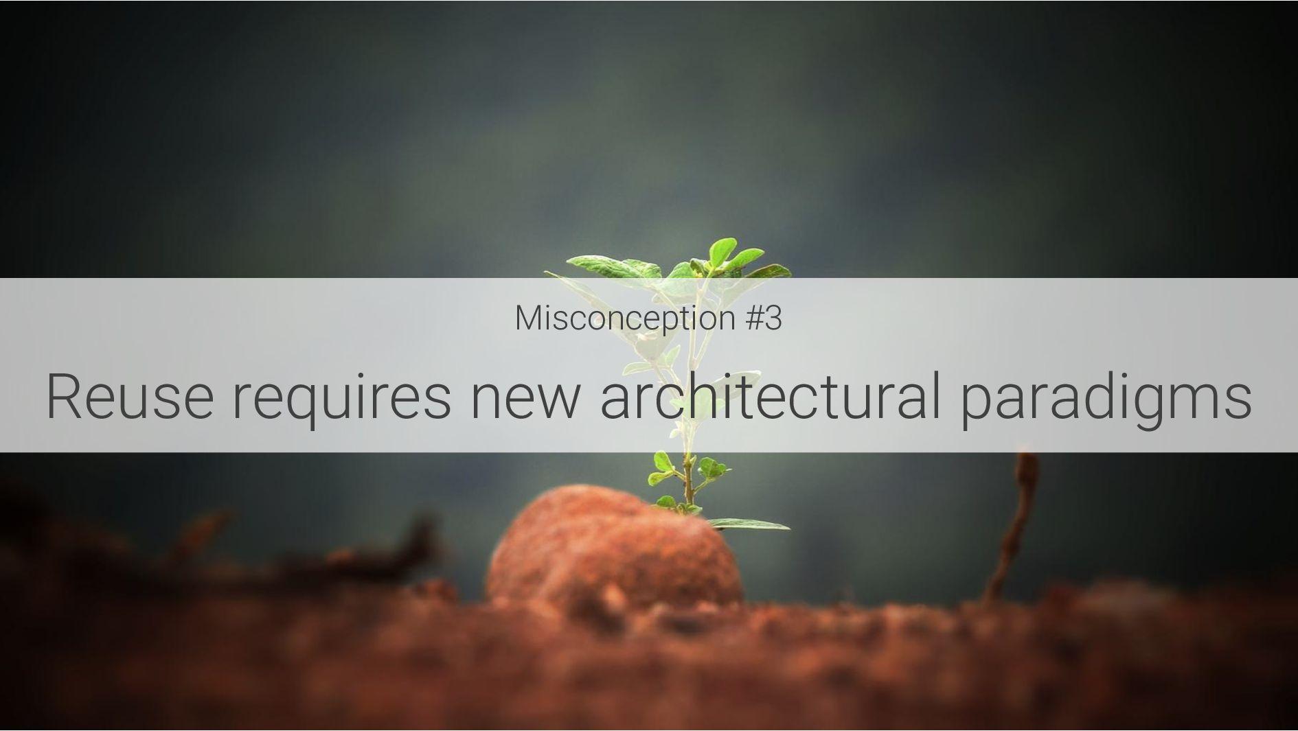 Misconception #3 Reuse requires new architectur...