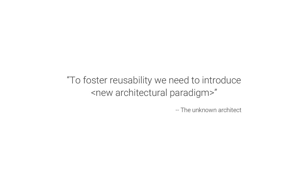 """""""To foster reusability we need to introduce <ne..."""