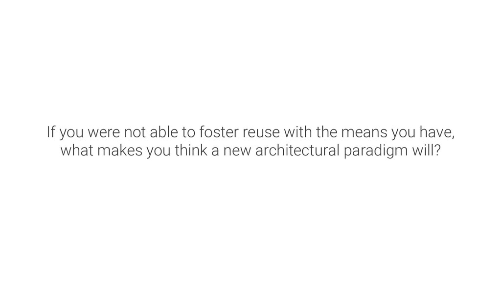 If you were not able to foster reuse with the m...