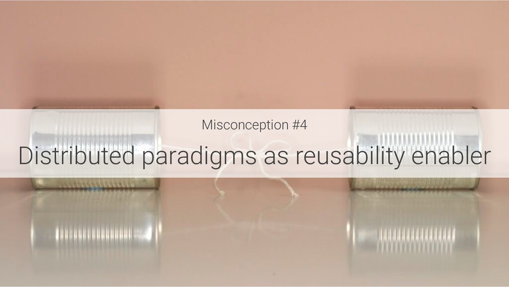 Misconception #4 Distributed paradigms as reusa...