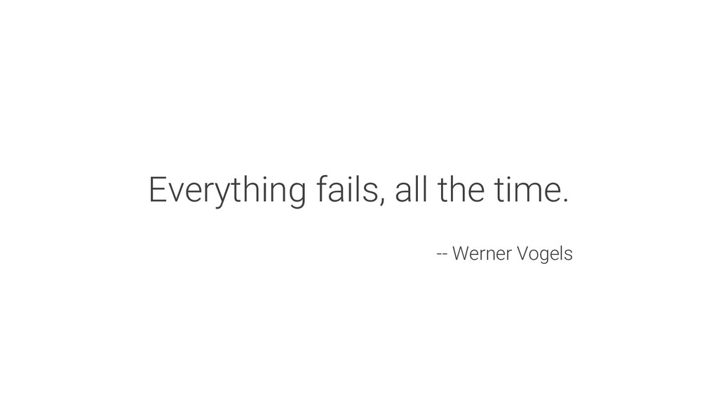 Everything fails, all the time. -- Werner Vogels
