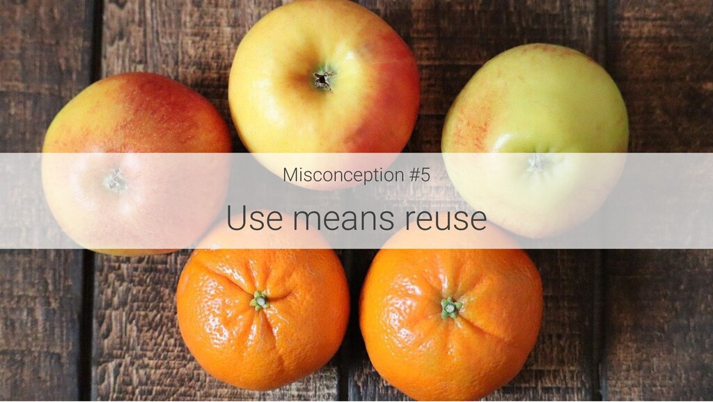 Misconception #5 Use means reuse